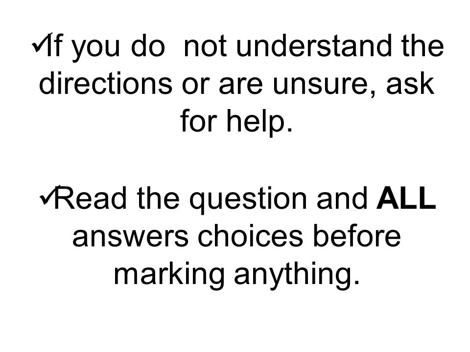 If you do not understand the directions or are unsure, ask for help.