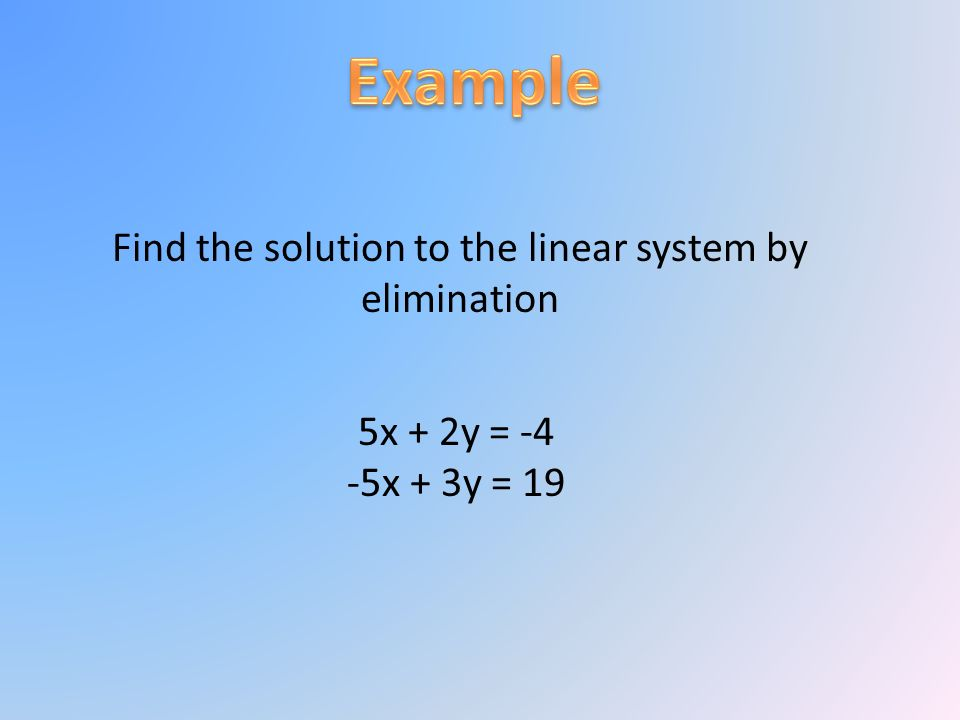 Find the solution to the linear system by elimination 5x + 2y = -4 -5x + 3y = 19