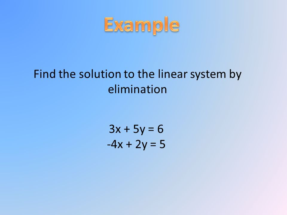 Find the solution to the linear system by elimination 3x + 5y = 6 -4x + 2y = 5