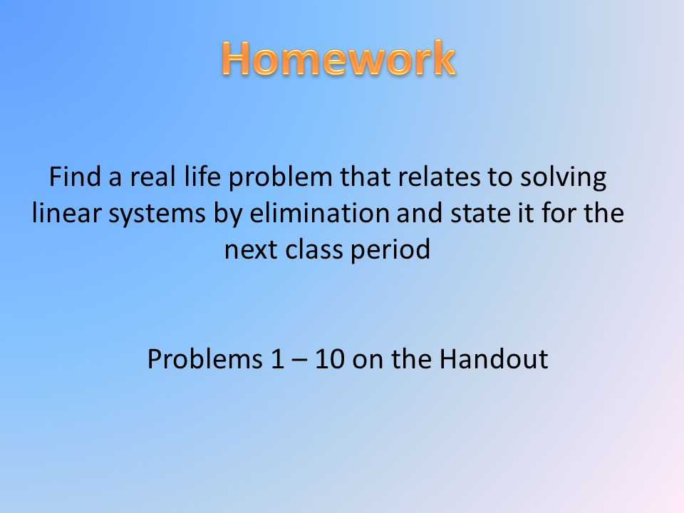Find a real life problem that relates to solving linear systems by elimination and state it for the next class period Problems 1 – 10 on the Handout