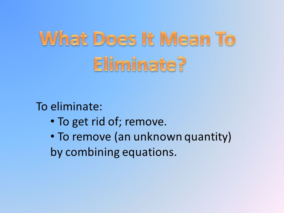 To eliminate: To get rid of; remove. To remove (an unknown quantity) by combining equations.