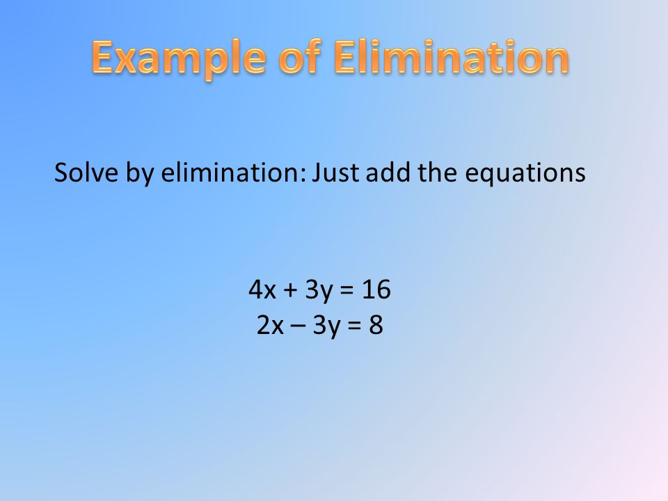 Solve by elimination: Just add the equations 4x + 3y = 16 2x – 3y = 8