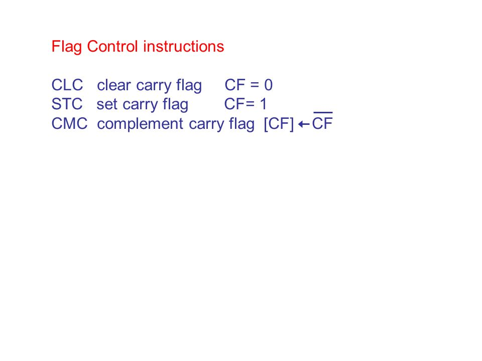 Flag Control instructions CLC clear carry flag CF = 0 STC set carry flag CF= 1 CMC complement carry flag [CF] CF