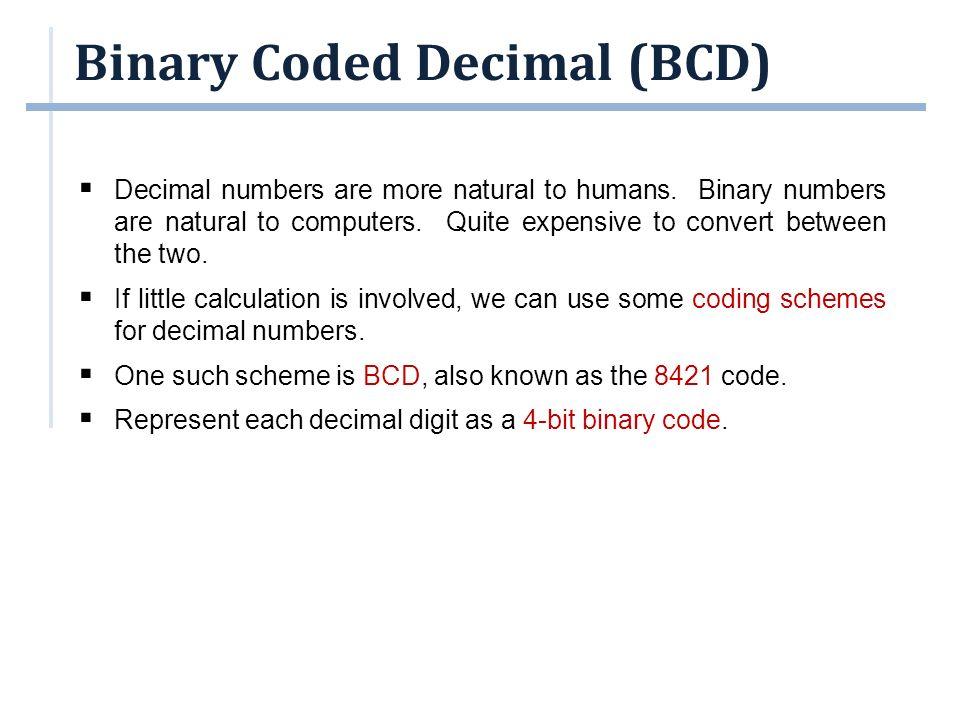 Binary Coded Decimal (BCD)  Some codes are unused, eg: (1010) BCD, (1011) BCD, …, (1111) BCD.