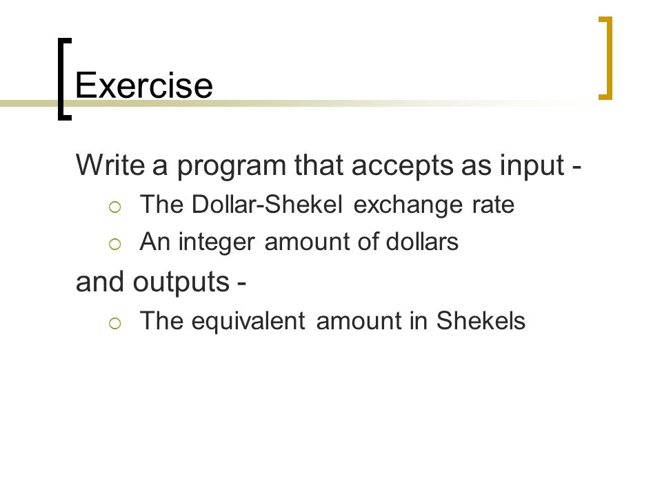 Exercise Write a program that accepts as input -  The Dollar-Shekel exchange rate  An integer amount of dollars and outputs -  The equivalent amount in Shekels