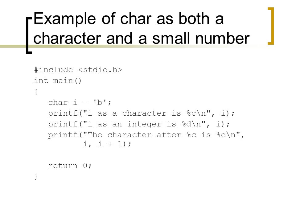 Example of char as both a character and a small number #include int main() { char i = b ; printf( i as a character is %c\n , i); printf( i as an integer is %d\n , i); printf( The character after %c is %c\n , i, i + 1); return 0; }