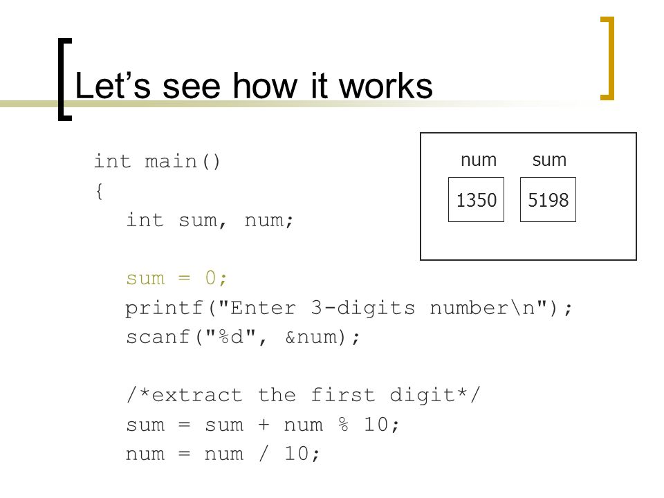 int main() { int sum, num; sum = 0; printf( Enter 3-digits number\n ); scanf( %d , &num); /*extract the first digit*/ sum = sum + num % 10; num = num / 10; Let's see how it works 1350 numsum 5198