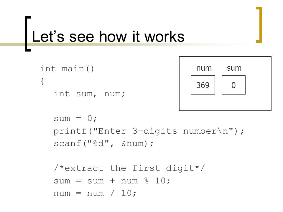 int main() { int sum, num; sum = 0; printf( Enter 3-digits number\n ); scanf( %d , &num); /*extract the first digit*/ sum = sum + num % 10; num = num / 10; Let's see how it works 369 numsum 0