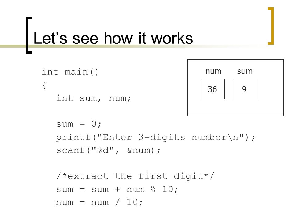 int main() { int sum, num; sum = 0; printf( Enter 3-digits number\n ); scanf( %d , &num); /*extract the first digit*/ sum = sum + num % 10; num = num / 10; Let's see how it works 36 numsum 9