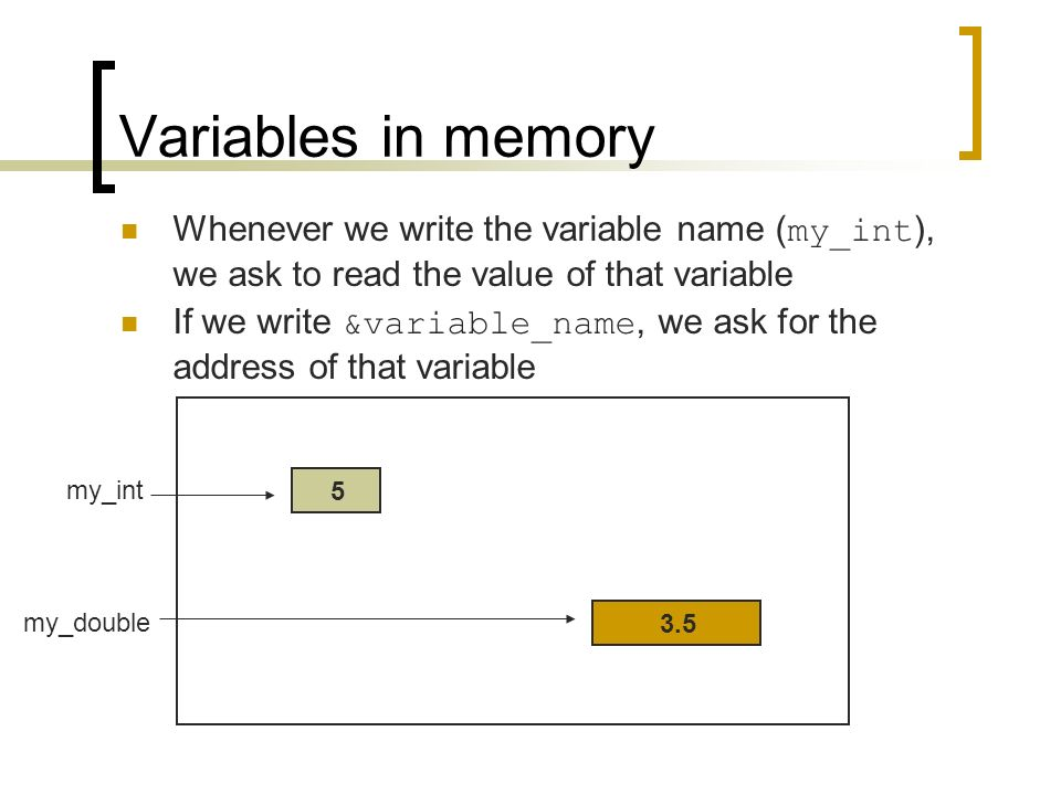 Variables in memory 5 Whenever we write the variable name ( my_int ), we ask to read the value of that variable If we write &variable_name, we ask for the address of that variable 3.5 my_int my_double