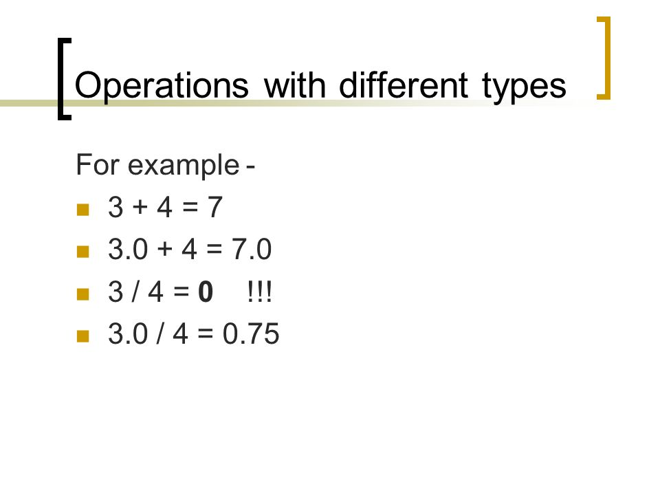 For example = = / 4 = 0 !!! 3.0 / 4 = 0.75 Operations with different types
