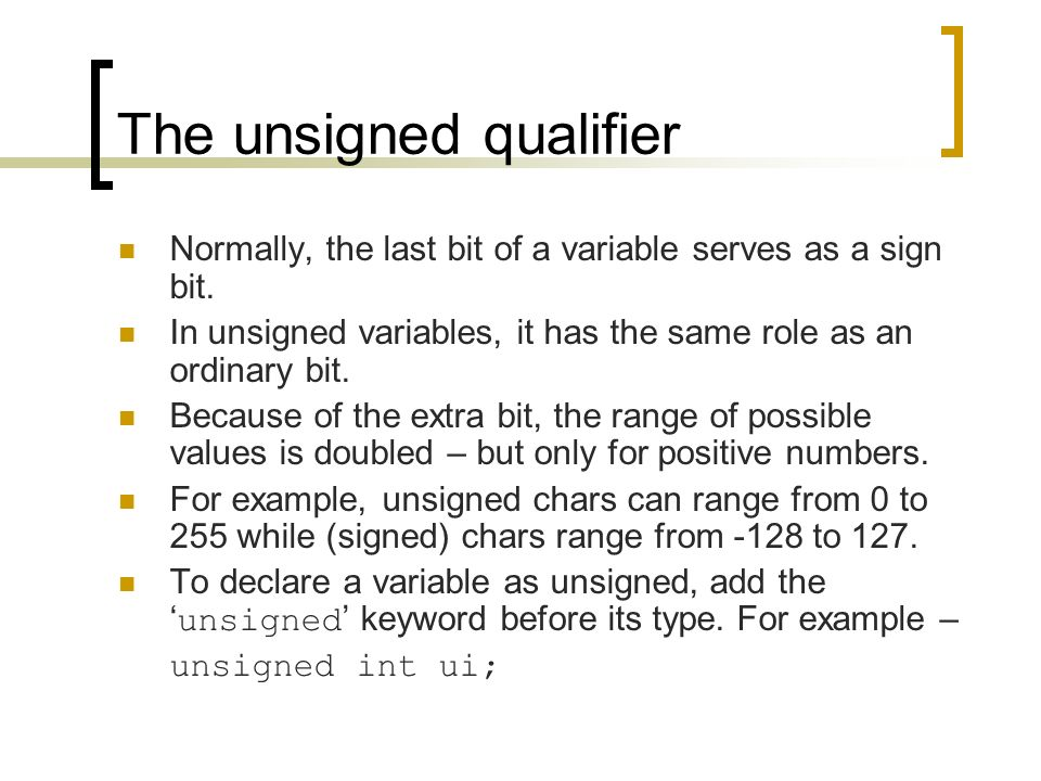 The unsigned qualifier Normally, the last bit of a variable serves as a sign bit.