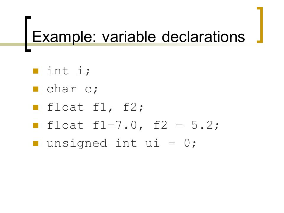 Example: variable declarations int i; char c; float f1, f2; float f1=7.0, f2 = 5.2; unsigned int ui = 0;
