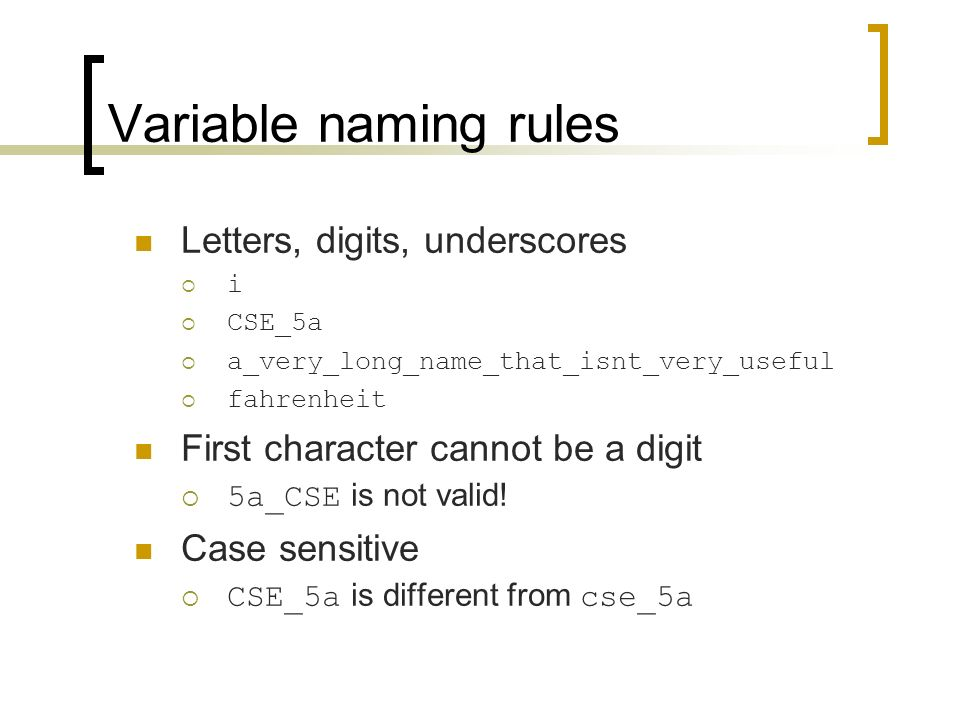Variable naming rules Letters, digits, underscores  i  CSE_5a  a_very_long_name_that_isnt_very_useful  fahrenheit First character cannot be a digit  5a_CSE is not valid.