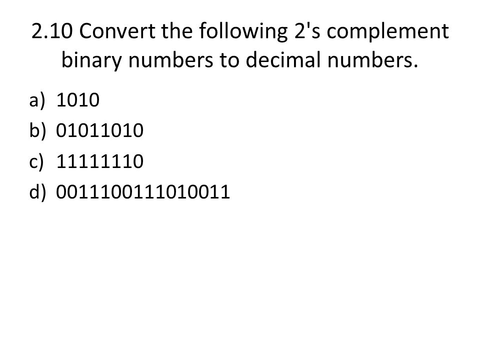 2.10 Convert the following 2's complement binary numbers to decimal numbers. a)1010 b)01011010 c)11111110 d)0011100111010011