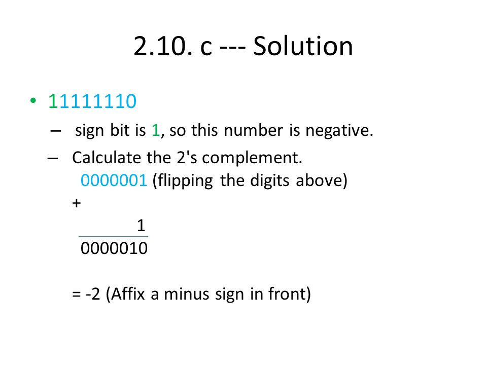 2.10. c --- Solution 11111110 – sign bit is 1, so this number is negative. – Calculate the 2's complement. 0000001 (flipping the digits above) + 1 000