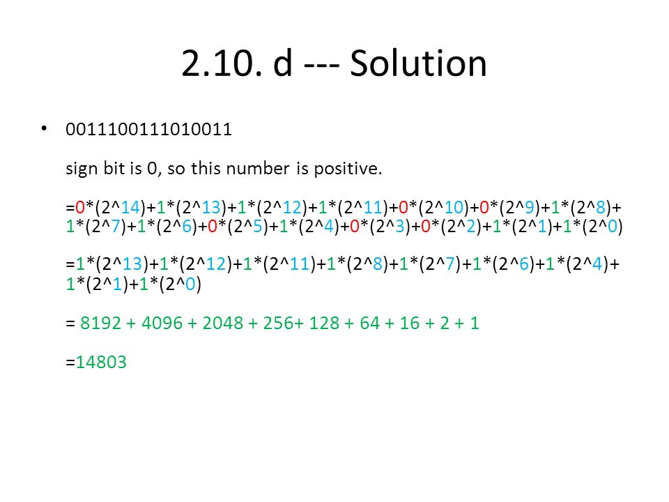 2.10. d --- Solution 0011100111010011 sign bit is 0, so this number is positive. =0*(2^14)+1*(2^13)+1*(2^12)+1*(2^11)+0*(2^10)+0*(2^9)+1*(2^8)+ 1*(2^7