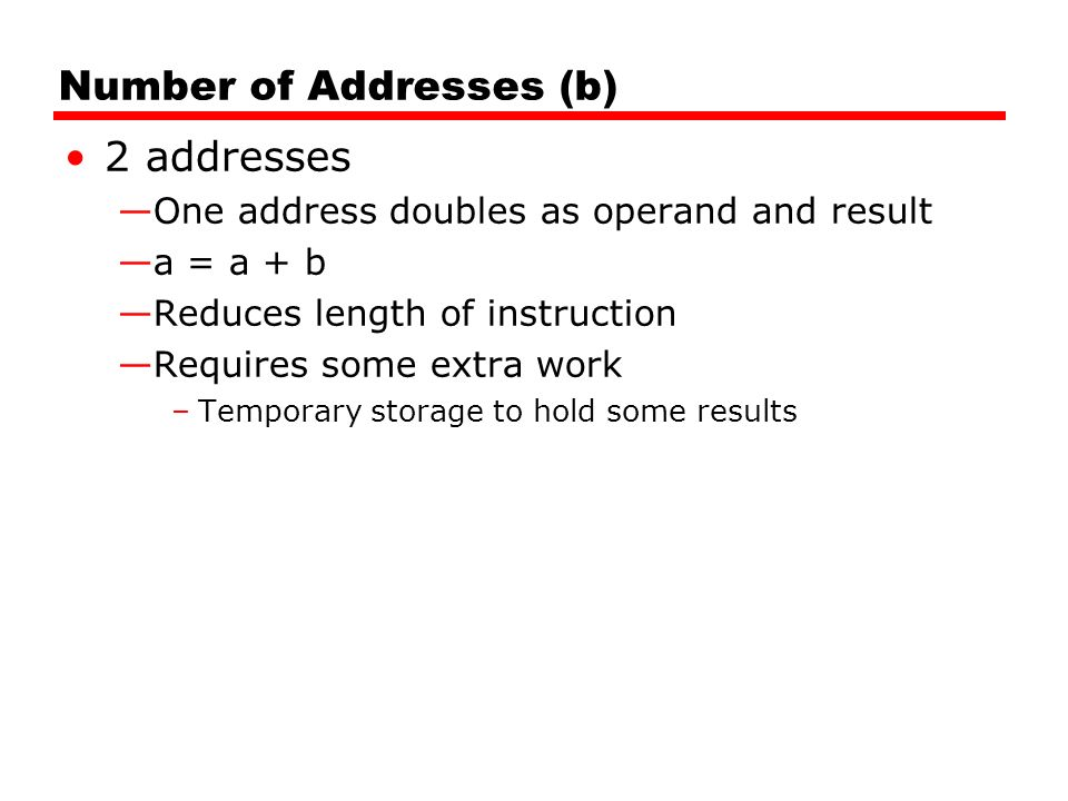 Number of Addresses (b) 2 addresses —One address doubles as operand and result —a = a + b —Reduces length of instruction —Requires some extra work –Temporary storage to hold some results