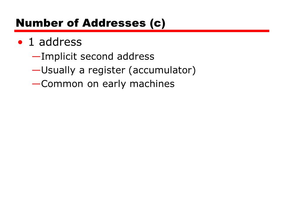 Number of Addresses (c) 1 address —Implicit second address —Usually a register (accumulator) —Common on early machines