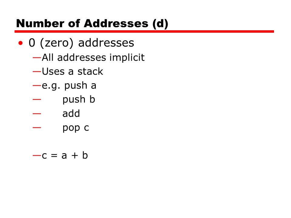 Number of Addresses (d) 0 (zero) addresses —All addresses implicit —Uses a stack —e.g.