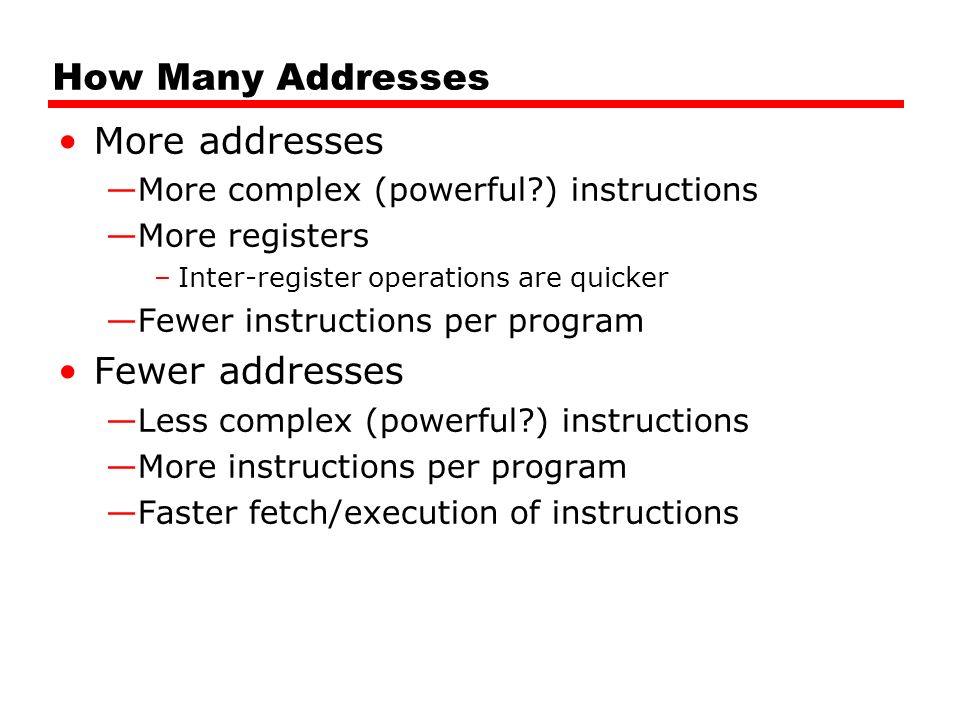 How Many Addresses More addresses —More complex (powerful ) instructions —More registers –Inter-register operations are quicker —Fewer instructions per program Fewer addresses —Less complex (powerful ) instructions —More instructions per program —Faster fetch/execution of instructions