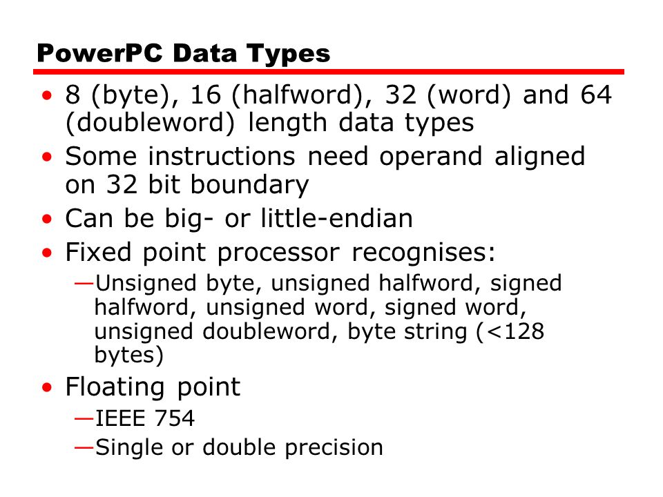 PowerPC Data Types 8 (byte), 16 (halfword), 32 (word) and 64 (doubleword) length data types Some instructions need operand aligned on 32 bit boundary Can be big- or little-endian Fixed point processor recognises: —Unsigned byte, unsigned halfword, signed halfword, unsigned word, signed word, unsigned doubleword, byte string (<128 bytes) Floating point —IEEE 754 —Single or double precision