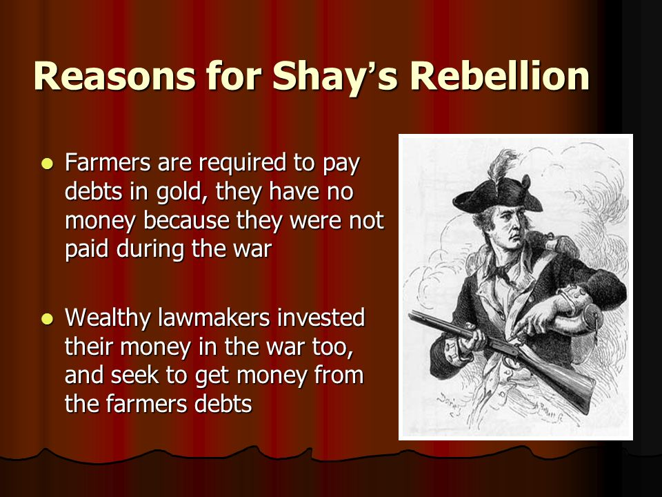 Reasons for Shay ' s Rebellion Farmers are required to pay debts in gold, they have no money because they were not paid during the war Farmers are required to pay debts in gold, they have no money because they were not paid during the war Wealthy lawmakers invested their money in the war too, and seek to get money from the farmers debts Wealthy lawmakers invested their money in the war too, and seek to get money from the farmers debts