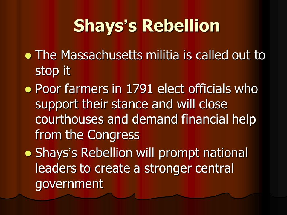 Shays ' s Rebellion The Massachusetts militia is called out to stop it The Massachusetts militia is called out to stop it Poor farmers in 1791 elect officials who support their stance and will close courthouses and demand financial help from the Congress Poor farmers in 1791 elect officials who support their stance and will close courthouses and demand financial help from the Congress Shays ' s Rebellion will prompt national leaders to create a stronger central government Shays ' s Rebellion will prompt national leaders to create a stronger central government