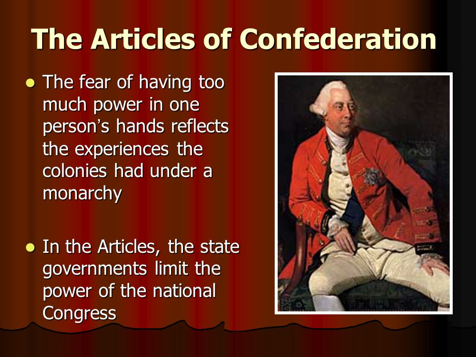 The Articles of Confederation The fear of having too much power in one person ' s hands reflects the experiences the colonies had under a monarchy The fear of having too much power in one person ' s hands reflects the experiences the colonies had under a monarchy In the Articles, the state governments limit the power of the national Congress In the Articles, the state governments limit the power of the national Congress