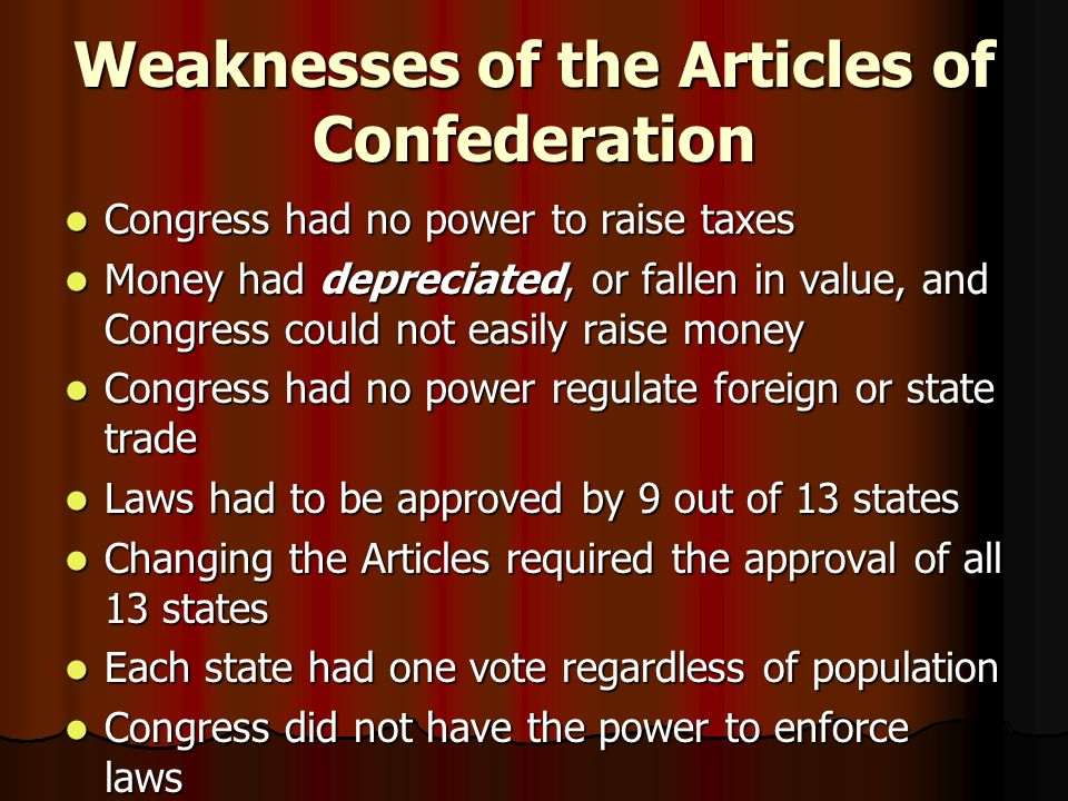 Weaknesses of the Articles of Confederation Congress had no power to raise taxes Congress had no power to raise taxes Money had depreciated, or fallen in value, and Congress could not easily raise money Money had depreciated, or fallen in value, and Congress could not easily raise money Congress had no power regulate foreign or state trade Congress had no power regulate foreign or state trade Laws had to be approved by 9 out of 13 states Laws had to be approved by 9 out of 13 states Changing the Articles required the approval of all 13 states Changing the Articles required the approval of all 13 states Each state had one vote regardless of population Each state had one vote regardless of population Congress did not have the power to enforce laws Congress did not have the power to enforce laws