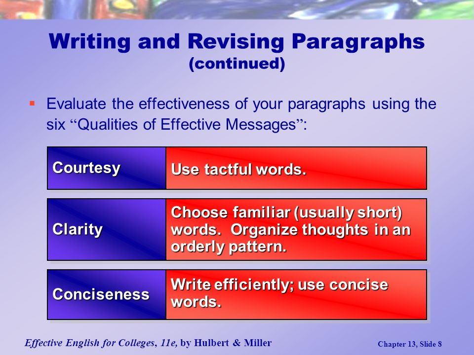 Effective English for Colleges, 11e, by Hulbert & Miller Chapter 13, Slide 8  Evaluate the effectiveness of your paragraphs using the six Qualities of Effective Messages : Writing and Revising Paragraphs (continued) ClarityClarity ConcisenessConciseness Choose familiar (usually short) words.