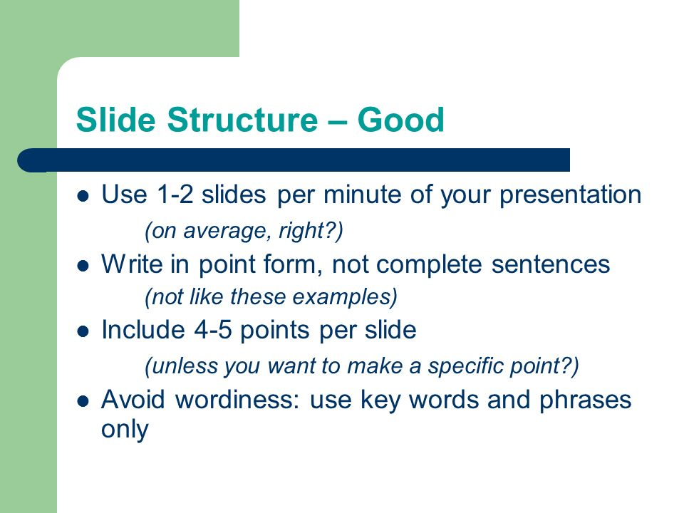 Outline Make your 1 st or 2 nd slide an outline of your presentation – Ex: previous slide Follow the order of your outline for the rest of the presentation Only place main points on the outline slide – Ex: Use the titles of each slide as main points Too much text.