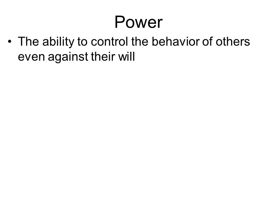 Power The ability to control the behavior of others even against their will