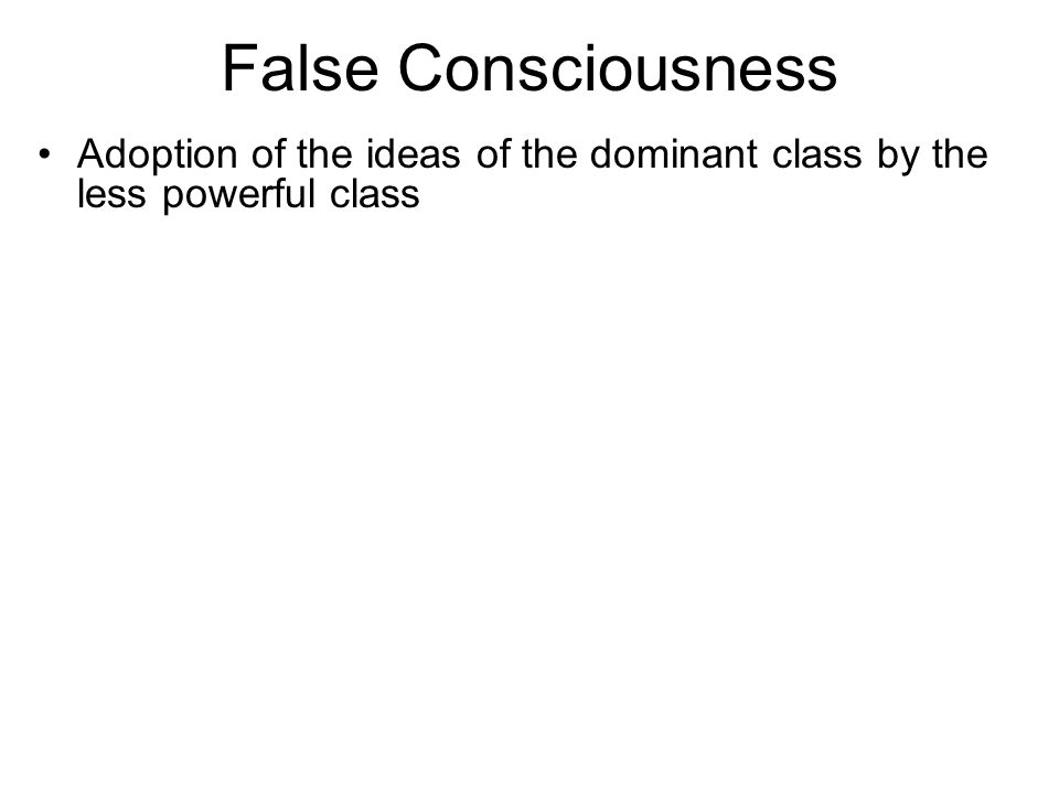 False Consciousness Adoption of the ideas of the dominant class by the less powerful class
