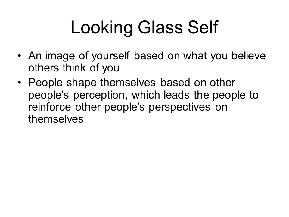 Looking Glass Self An image of yourself based on what you believe others think of you People shape themselves based on other people s perception, which leads the people to reinforce other people s perspectives on themselves