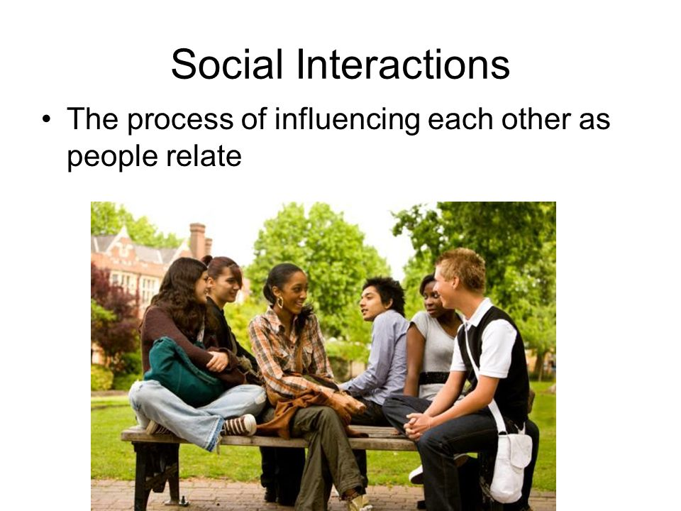 Social Interactions The process of influencing each other as people relate