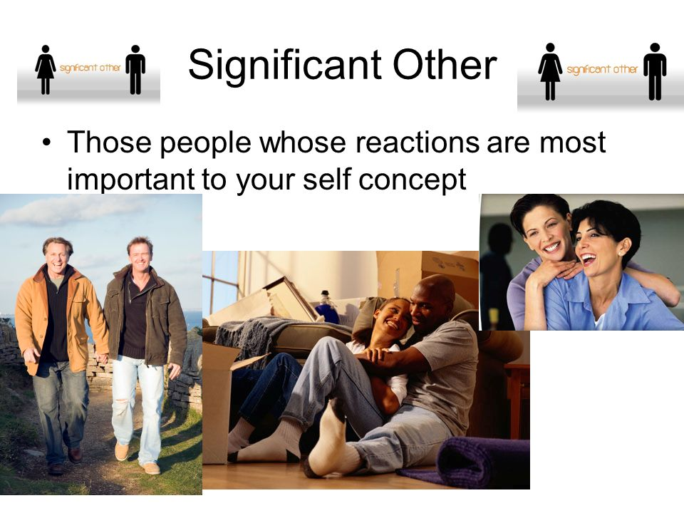 Significant Other Those people whose reactions are most important to your self concept