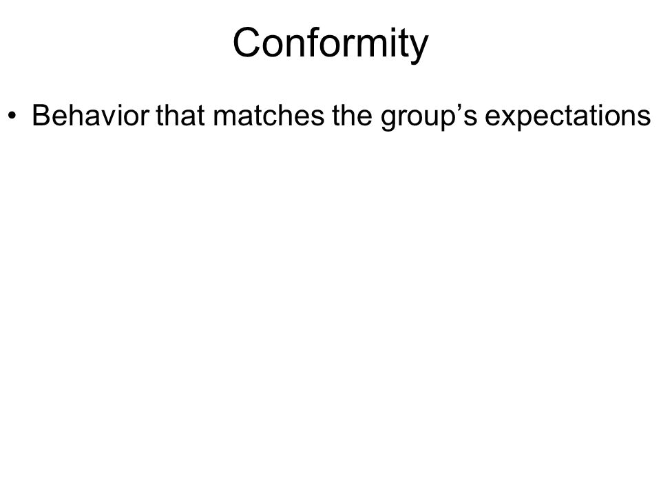 Conformity Behavior that matches the group's expectations