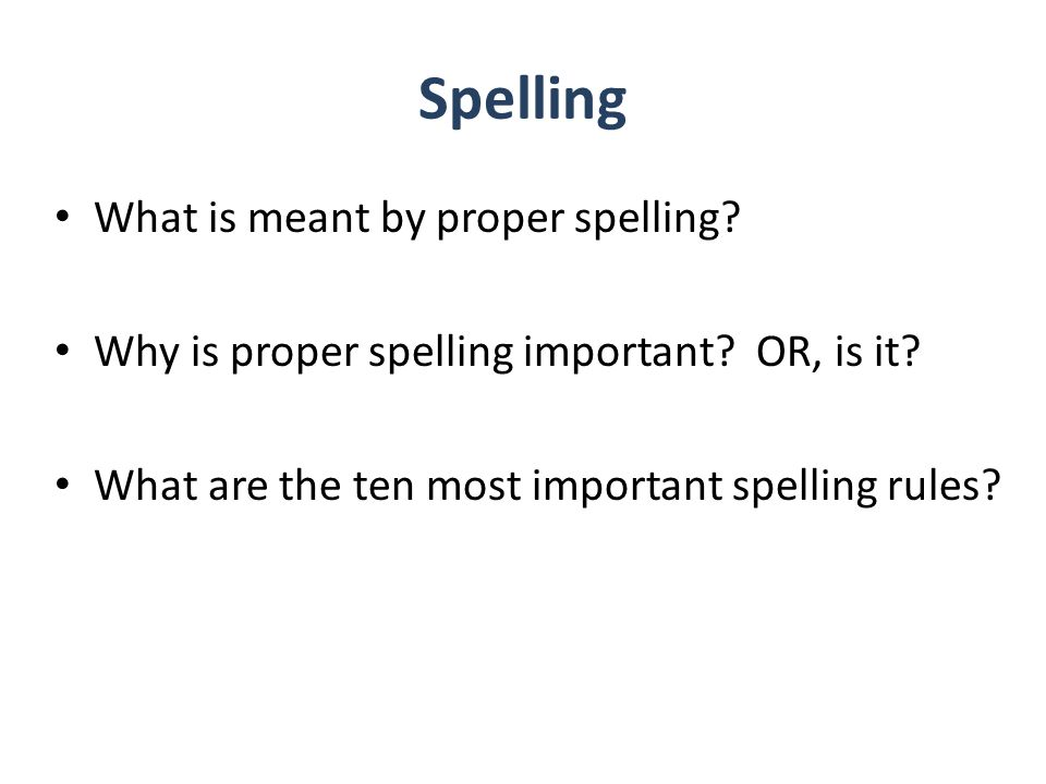 Spelling What is meant by proper spelling. Why is proper spelling important.