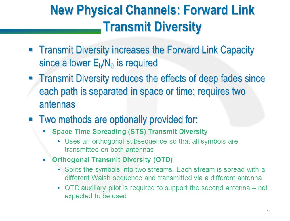 17 New Physical Channels: Forward Link Transmit Diversity  Transmit Diversity increases the Forward Link Capacity since a lower E b /N 0 is required  Transmit Diversity reduces the effects of deep fades since each path is separated in space or time; requires two antennas  Two methods are optionally provided for:  Space Time Spreading (STS) Transmit Diversity Uses an orthogonal subsequence so that all symbols are transmitted on both antennas  Orthogonal Transmit Diversity (OTD) Splits the symbols into two streams.