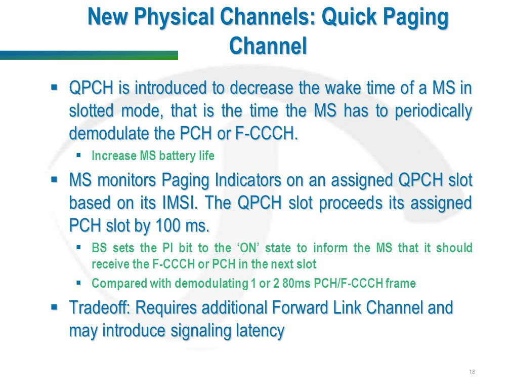 18 New Physical Channels: Quick Paging Channel  QPCH is introduced to decrease the wake time of a MS in slotted mode, that is the time the MS has to periodically demodulate the PCH or F-CCCH.