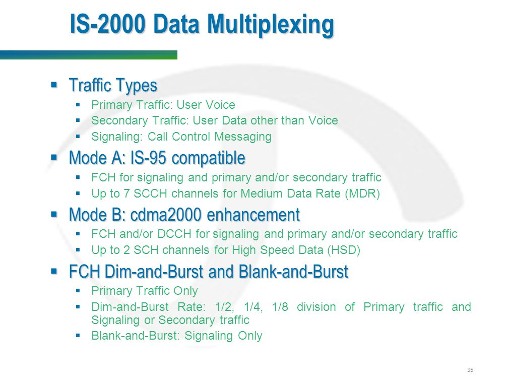 35 IS-2000 Data Multiplexing  Traffic Types  Primary Traffic: User Voice  Secondary Traffic: User Data other than Voice  Signaling: Call Control Messaging  Mode A: IS-95 compatible  FCH for signaling and primary and/or secondary traffic  Up to 7 SCCH channels for Medium Data Rate (MDR)  Mode B: cdma2000 enhancement  FCH and/or DCCH for signaling and primary and/or secondary traffic  Up to 2 SCH channels for High Speed Data (HSD)  FCH Dim-and-Burst and Blank-and-Burst  Primary Traffic Only  Dim-and-Burst Rate: 1/2, 1/4, 1/8 division of Primary traffic and Signaling or Secondary traffic  Blank-and-Burst: Signaling Only