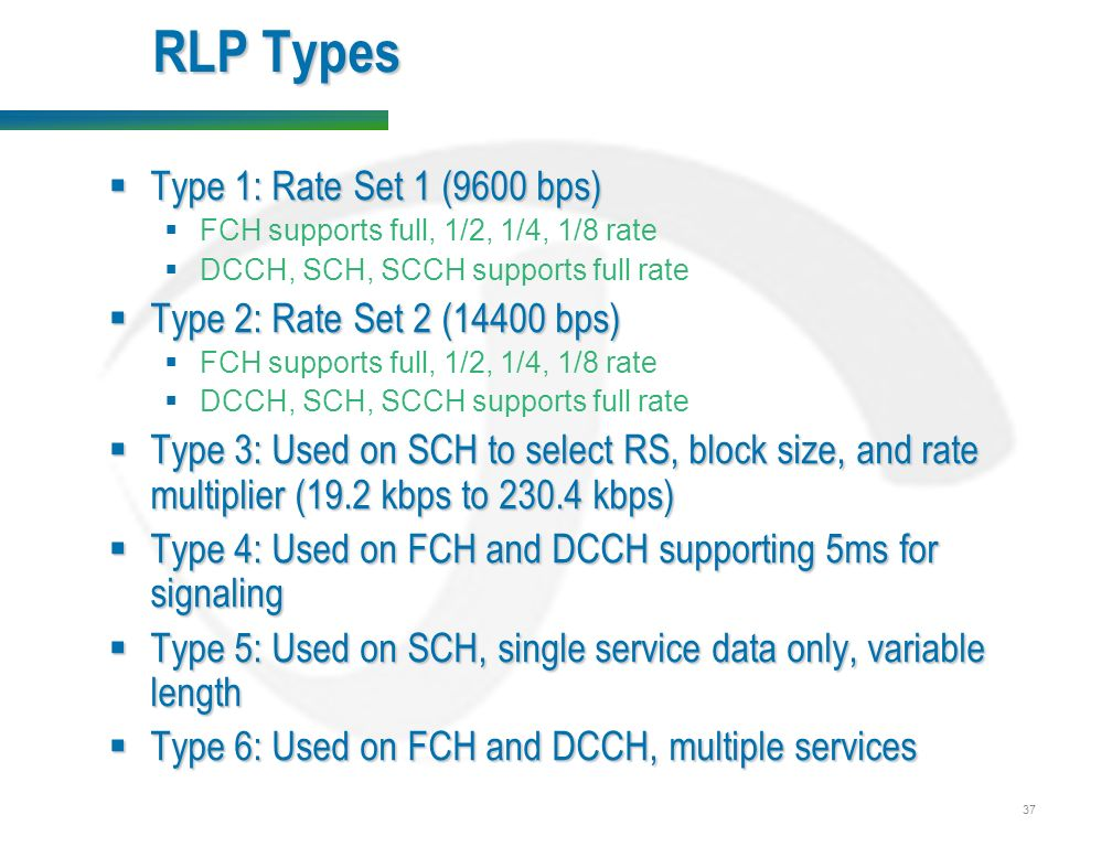 37 RLP Types  Type 1: Rate Set 1 (9600 bps)  FCH supports full, 1/2, 1/4, 1/8 rate  DCCH, SCH, SCCH supports full rate  Type 2: Rate Set 2 (14400 bps)  FCH supports full, 1/2, 1/4, 1/8 rate  DCCH, SCH, SCCH supports full rate  Type 3: Used on SCH to select RS, block size, and rate multiplier (19.2 kbps to kbps)  Type 4: Used on FCH and DCCH supporting 5ms for signaling  Type 5: Used on SCH, single service data only, variable length  Type 6: Used on FCH and DCCH, multiple services