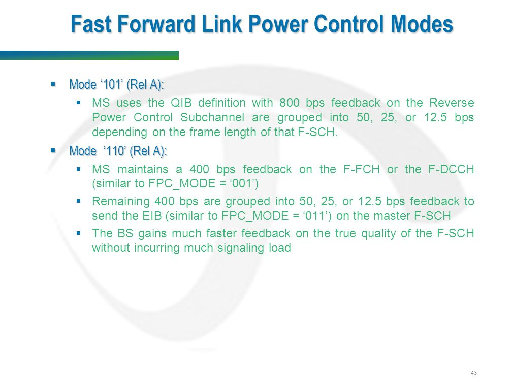 43 Fast Forward Link Power Control Modes  Mode '101' (Rel A):  MS uses the QIB definition with 800 bps feedback on the Reverse Power Control Subchannel are grouped into 50, 25, or 12.5 bps depending on the frame length of that F-SCH.