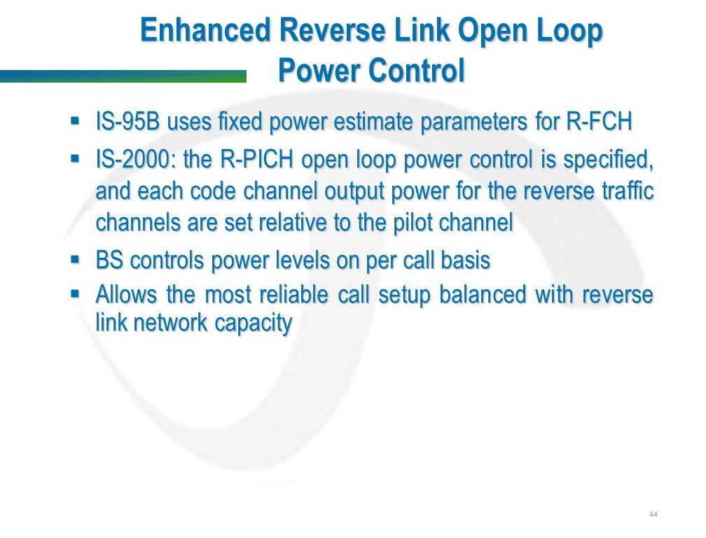 44 Enhanced Reverse Link Open Loop Power Control  IS-95B uses fixed power estimate parameters for R-FCH  IS-2000: the R-PICH open loop power control is specified, and each code channel output power for the reverse traffic channels are set relative to the pilot channel  BS controls power levels on per call basis  Allows the most reliable call setup balanced with reverse link network capacity