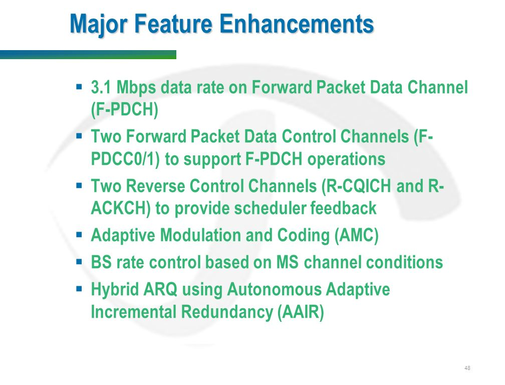 48 Major Feature Enhancements  3.1 Mbps data rate on Forward Packet Data Channel (F-PDCH)  Two Forward Packet Data Control Channels (F- PDCC0/1) to support F-PDCH operations  Two Reverse Control Channels (R-CQICH and R- ACKCH) to provide scheduler feedback  Adaptive Modulation and Coding (AMC)  BS rate control based on MS channel conditions  Hybrid ARQ using Autonomous Adaptive Incremental Redundancy (AAIR)