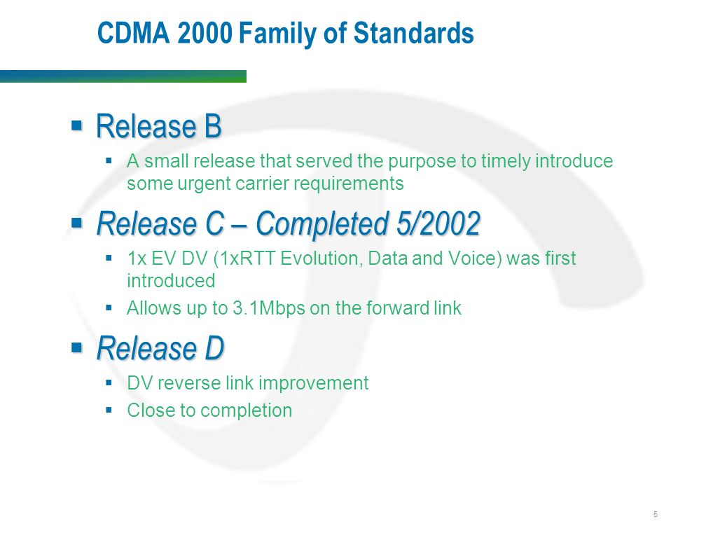 5 CDMA 2000 Family of Standards  Release B  A small release that served the purpose to timely introduce some urgent carrier requirements  Release C – Completed 5/2002  1x EV DV (1xRTT Evolution, Data and Voice) was first introduced  Allows up to 3.1Mbps on the forward link  Release D  DV reverse link improvement  Close to completion
