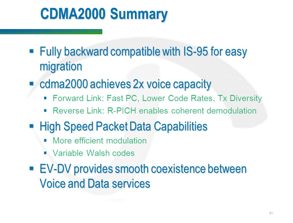 51 CDMA2000 Summary  Fully backward compatible with IS-95 for easy migration  cdma2000 achieves 2x voice capacity  Forward Link: Fast PC, Lower Code Rates, Tx Diversity  Reverse Link: R-PICH enables coherent demodulation  High Speed Packet Data Capabilities  More efficient modulation  Variable Walsh codes  EV-DV provides smooth coexistence between Voice and Data services