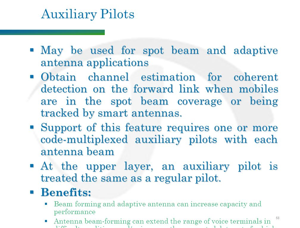 58 Auxiliary Pilots  May be used for spot beam and adaptive antenna applications  Obtain channel estimation for coherent detection on the forward link when mobiles are in the spot beam coverage or being tracked by smart antennas.