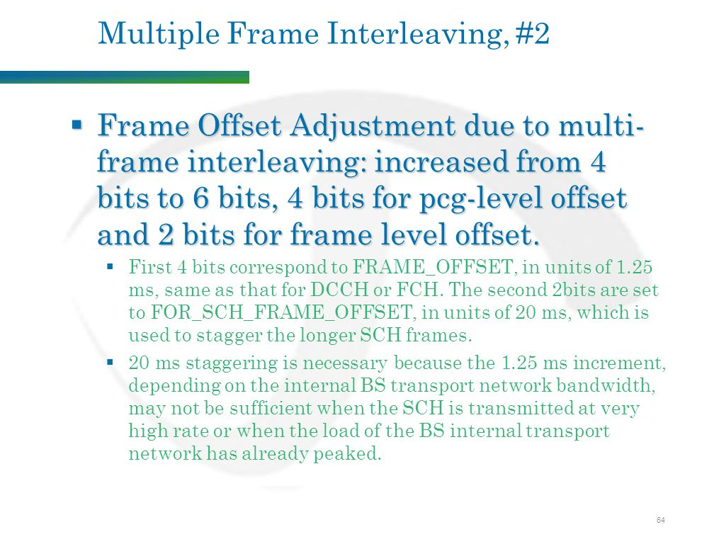 64 Multiple Frame Interleaving, #2  Frame Offset Adjustment due to multi- frame interleaving: increased from 4 bits to 6 bits, 4 bits for pcg-level offset and 2 bits for frame level offset.